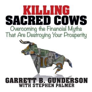 Killing Sacred Cows Overcoming the Financial Myths that are Destroying Your Prosperity, Garrett B. Gunderson