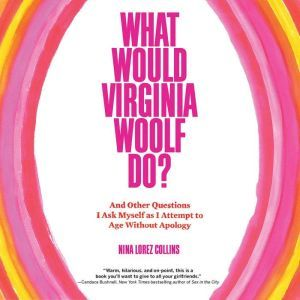 What Would Virginia Woolf Do?: And Other Questions I Ask Myself as I Attempt to Age Without Apology, Nina Lorez Collins