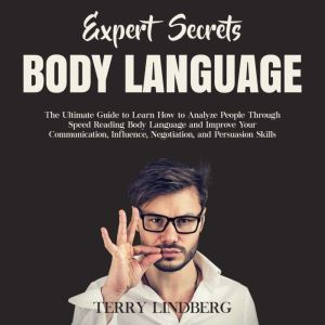 Expert Secrets – Body Language: The Ultimate Guide to Learn how to Analyze People Through Speed Reading Body Language and Improve Your Communication, Influence, Negotiation, and Persuasion Skills. , Terry Lindberg