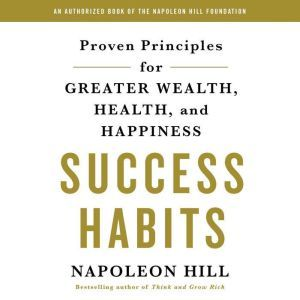 Success Habits: Proven Principles for Greater Wealth, Health, and Happiness, Napoleon Hill