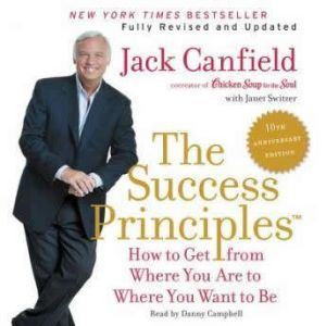 The Success Principles(TM) - 10th Anniversary Edition: How to Get from Where You Are to Where You Want to Be, Jack Canfield