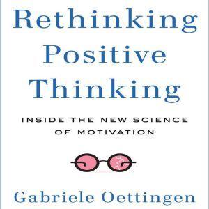 Rethinking Positive Thinking: Inside the New Science of Motivation, Gabriele Oettingen
