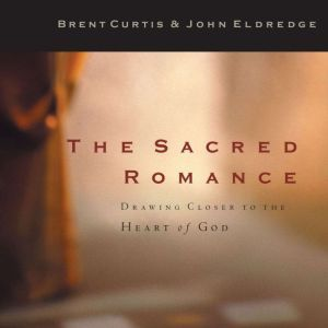 The Sacred Romance: Drawing Closer to the Heart of God, John Eldredge
