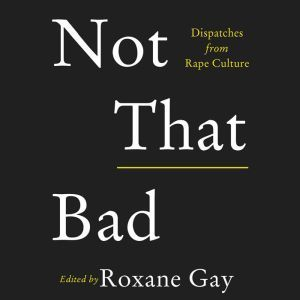 Not That Bad: Dispatches from Rape Culture, Roxane Gay