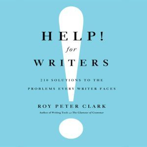 Help! For Writers 210 Solutions to the Problems Every Writer Faces, Roy Peter Clark