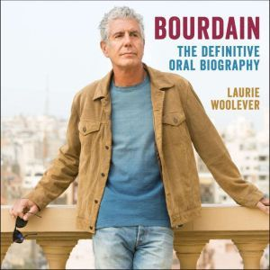 Bourdain The Definitive Oral Biography, Laurie Woolever
