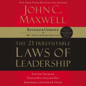 the 21 Irrefutable Laws of Leadership Follow Them and People Will Follow You, John C. Maxwell
