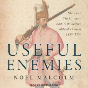 Useful Enemies Islam and The Ottoman Empire in Western Political Thought, 1450-1750, Noel Malcolm