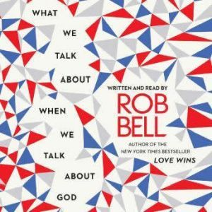 What We Talk About When We Talk About God, Rob Bell