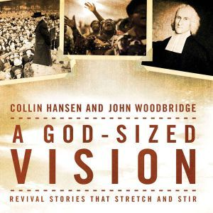 A God-Sized Vision: Revival Stories that Stretch and Stir, Collin Hansen