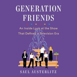 Generation Friends An Inside Look at the Show That Defined a Television Era, Saul Austerlitz