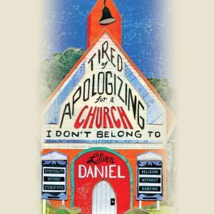 Tired of Apologizing for a Church I Don't Belong To: Spirituality without Stereotypes, Religion without Ranting, Lillian Daniel