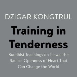 Training in Tenderness: Buddhist Teachings on Tsewa, the Radical Openness of Heart That Can Change the  World, Dzigar Kongtrul