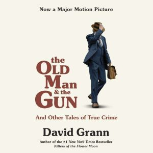 The Old Man and the Gun: And Other Tales of True Crime, David Grann
