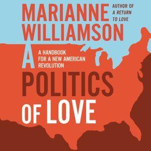 A Politics of Love: A Handbook for a New American Revolution, Marianne Williamson