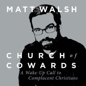 Church of Cowards A Wake-Up Call to Complacent Christians, Matt Walsh