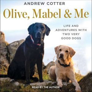 Olive, Mabel & Me Life and Adventures with Two Very Good Dogs, Andrew Cotter