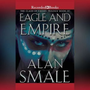 Eagle and Empire: The Clash of Eagles Trilogy Book III, Alan Smale