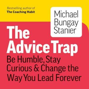 The Advice Trap: Be Humble, Stay Curious & Change the Way You Lead Forever, Michael Bungay Stanier