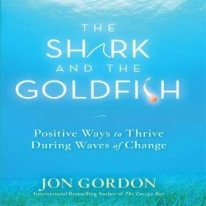 The Shark and the Goldfish: Positive Ways to Thrive During Waves of Change, Jon Gordon