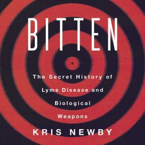 Bitten The Secret History of Lyme Disease and Biological Weapons, Kris Newby