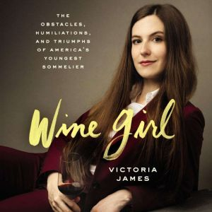 Wine Girl The Obstacles, Humiliations, and Triumphs of America's Youngest Sommelier, Victoria James