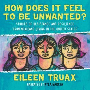 How Does It Feel to Be Unwanted?: True Stories of Mexicans Living in the United States, Eileen Truax