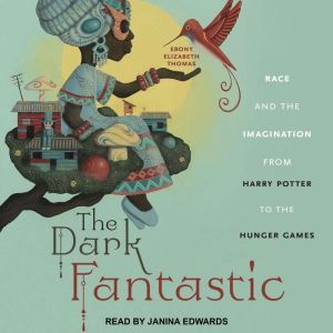The Dark Fantastic Race and the Imagination from Harry Potter to the Hunger Games, Ebony Elizabeth Thomas