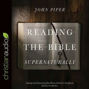 Reading the Bible Supernaturally Seeing and Savoring the Glory of God in Scripture, John Piper