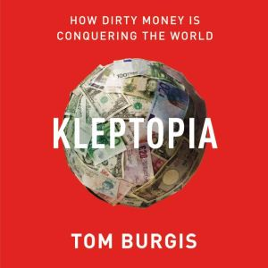 Kleptopia How Dirty Money Is Conquering the World, Tom Burgis