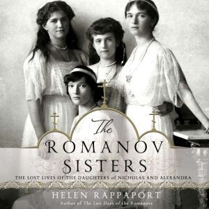 The Romanov Sisters The Lost Lives of the Daughters of Nicholas and Alexandra, Helen Rappaport