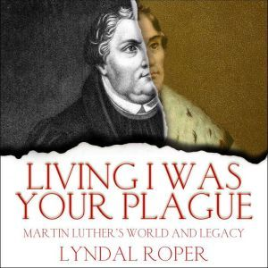 Living I Was Your Plague Martin Luther's World and Legacy, Lyndal Roper
