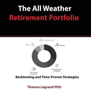 The All Weather Retirement Portfolio: Backtesting and Time Proven Strategies, Thomas Legrand Phd
