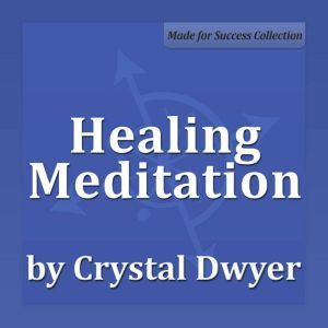 Healing Meditation: Healing the Body at All Levels to Achieve Perfect Health, Crystal Dwyer