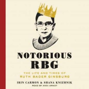 Notorious RBG The Life and Times of Ruth Bader Ginsburg, Irin Carmon