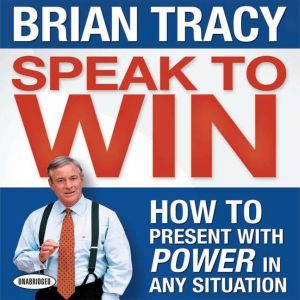 Speak To Win: How to Present With Power in Any Situation, Brian Tracy