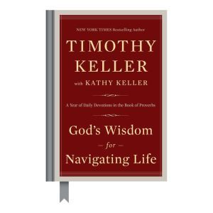 God's Wisdom for Navigating Life A Year of Daily Devotions in the Book of Proverbs, Timothy Keller