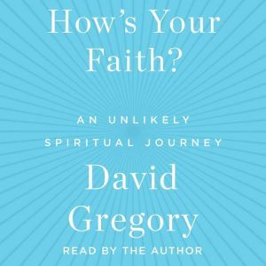 How's Your Faith An Unlikely Spiritual Journey, David Gregory
