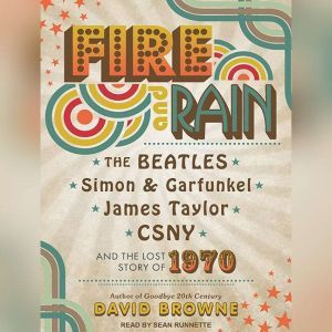 Fire and Rain The Beatles, Simon and Garfunkel, James Taylor, CSNY and the Lost Story of 1970, David Browne