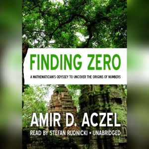 Finding Zero A Mathemeticians Odyssey to Uncover the Origins of Numbers, Amir D. Aczel