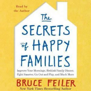 The Secrets of Happy Families: Surprising New Ideas to Bring More Togetherness, Less Chaos, and Greater Joy, Bruce Feiler