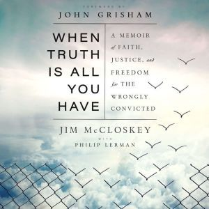 When Truth Is All You Have A Memoir of Faith, Justice, and Freedom for the Wrongly Convicted, Jim McCloskey