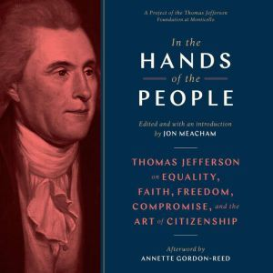 In the Hands of the People: Thomas Jefferson on Equality, Faith, Freedom, Compromise, and the Art of Citizenship, Jon Meacham