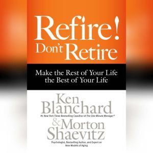 Refire! Don't Retire: Make the Rest of Your Life the Best of Your Life, Ken Blanchard
