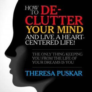 How to De-Clutter Your Mind and Live a Heart-Centered Life!: The Only Thing Keeping You From the Life of Your Dreams is You, Theresa Puskar