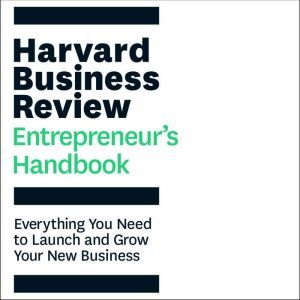 The Harvard Business Review Entrepreneur's Handbook: Everything You Need to Launch and Grow Your New Business, Harvard Business Review