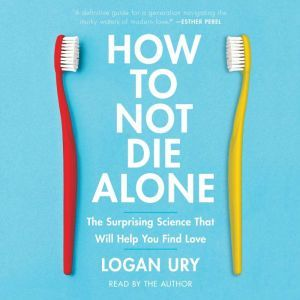 How to Not Die Alone The Surprising Science That Will Help You Find Love, Logan Ury