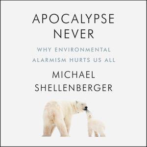 Apocalypse Never Why Environmental Alarmism Hurts Us All, Michael Shellenberger