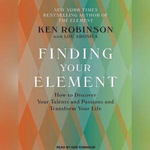 Finding Your Element How to Discover Your Talents and Passions and Transform Your Life, Lou Aronica