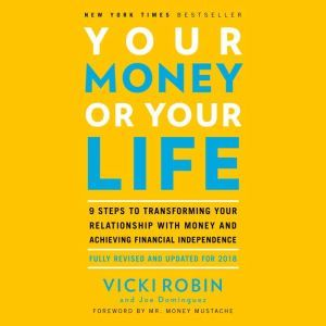 Your Money or Your Life 9 Steps to Transforming Your Relationship with Money and Achieving Financial Independence: Fully Revised and Updated for 2018, Vicki Robin